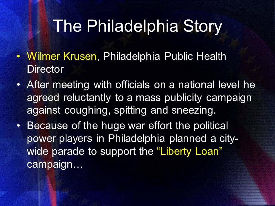 The Philadelphia Story Wilmer Krusen, Philadelphia Public Health Director After meeting with officials on a national level he agreed reluctantly to a mass publicity campaign against coughing, spitting and sneezing.
