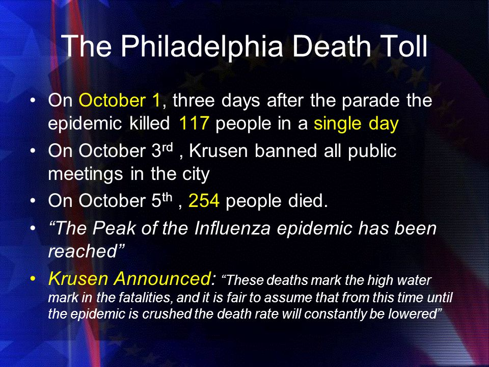 The Philadelphia Death Toll On October 1, three days after the parade the epidemic killed 117 people in a single day On October 3 rd, Krusen banned all public meetings in the city On October 5 th, 254 people died.