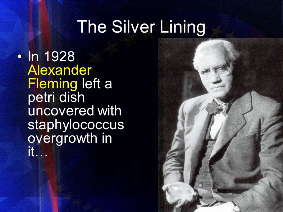 The Silver Lining In 1928 Alexander Fleming left a petri dish uncovered with staphylococcus overgrowth in it…