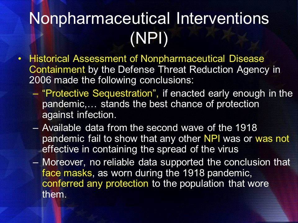Nonpharmaceutical Interventions (NPI) Historical Assessment of Nonpharmaceutical Disease Containment by the Defense Threat Reduction Agency in 2006 made the following conclusions: – Protective Sequestration , if enacted early enough in the pandemic,… stands the best chance of protection against infection.