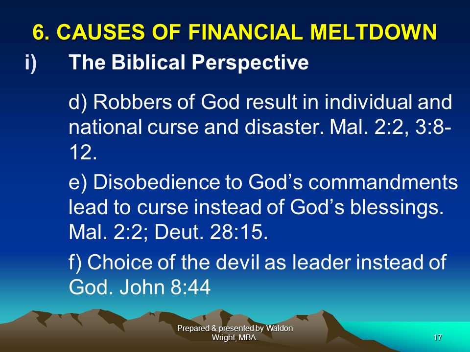 6. CAUSES OF FINANCIAL MELTDOWN i)The Biblical Perspective d) Robbers of God result in individual and national curse and disaster. Mal. 2:2, 3:8- 12.