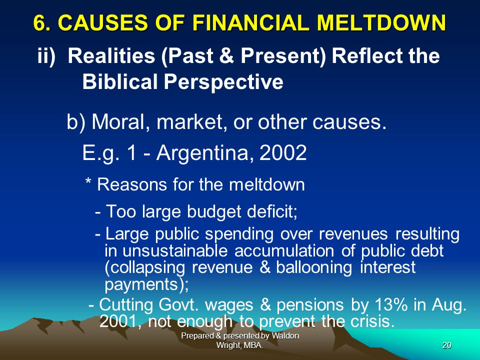 6. CAUSES OF FINANCIAL MELTDOWN ii) Realities (Past & Present) Reflect the Biblical Perspective b) Moral, market, or other causes. E.g. 1 - Argentina,