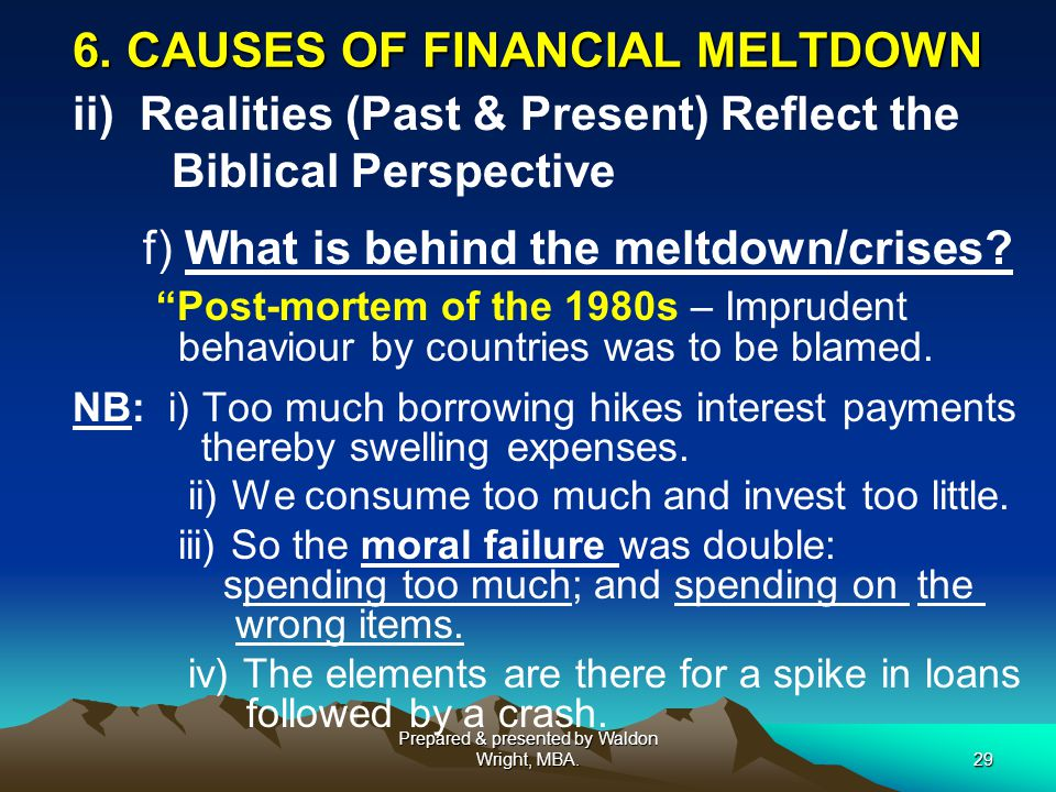 """6. CAUSES OF FINANCIAL MELTDOWN ii) Realities (Past & Present) Reflect the Biblical Perspective f) What is behind the meltdown/crises? """"Post-mortem of"""