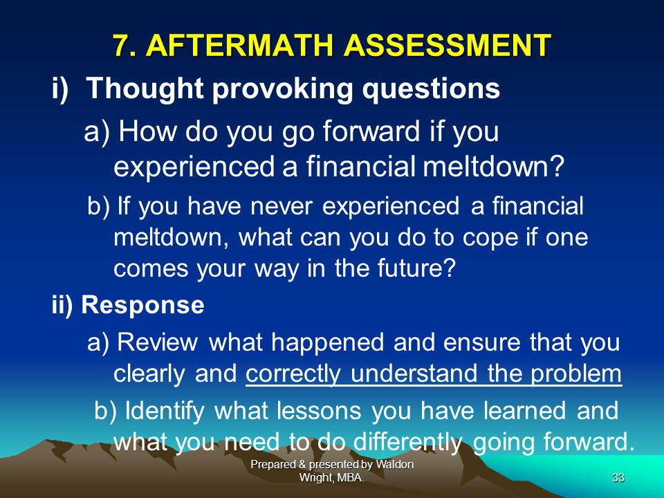 7. AFTERMATH ASSESSMENT i) Thought provoking questions a) How do you go forward if you experienced a financial meltdown? b) If you have never experien