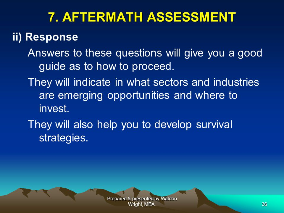 7. AFTERMATH ASSESSMENT ii) Response Answers to these questions will give you a good guide as to how to proceed. They will indicate in what sectors an