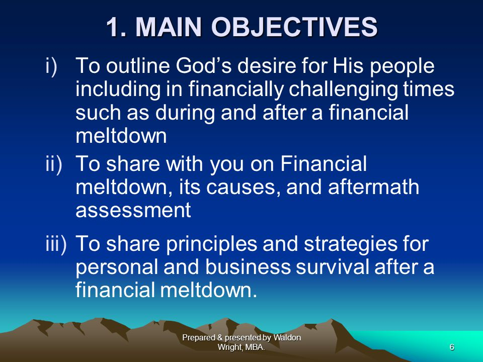 6 1. MAIN OBJECTIVES i)To outline God's desire for His people including in financially challenging times such as during and after a financial meltdown