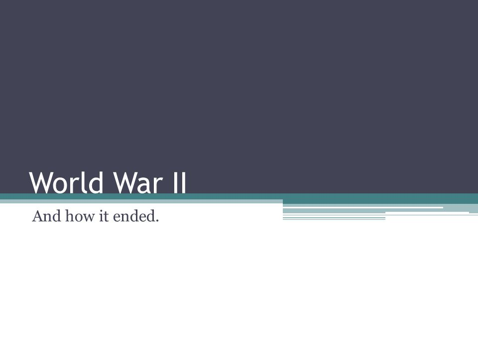 World War II And how it ended.