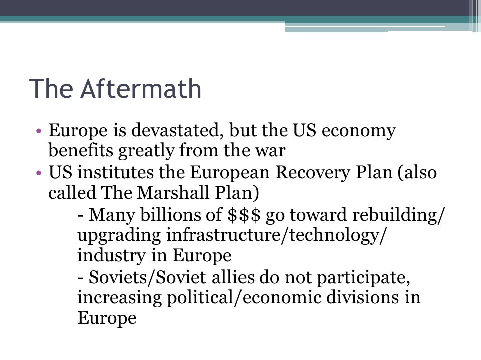 The Aftermath Europe is devastated, but the US economy benefits greatly from the war US institutes the European Recovery Plan (also called The Marshall Plan) - Many billions of $$$ go toward rebuilding/ upgrading infrastructure/technology/ industry in Europe - Soviets/Soviet allies do not participate, increasing political/economic divisions in Europe