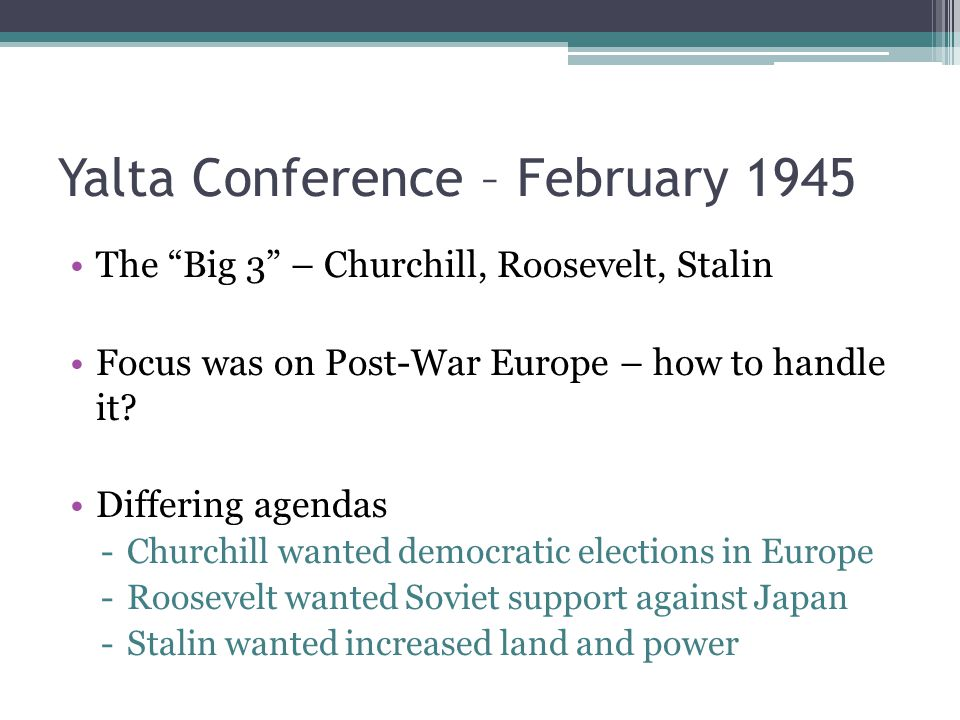 Yalta Conference – February 1945 The Big 3 – Churchill, Roosevelt, Stalin Focus was on Post-War Europe – how to handle it.