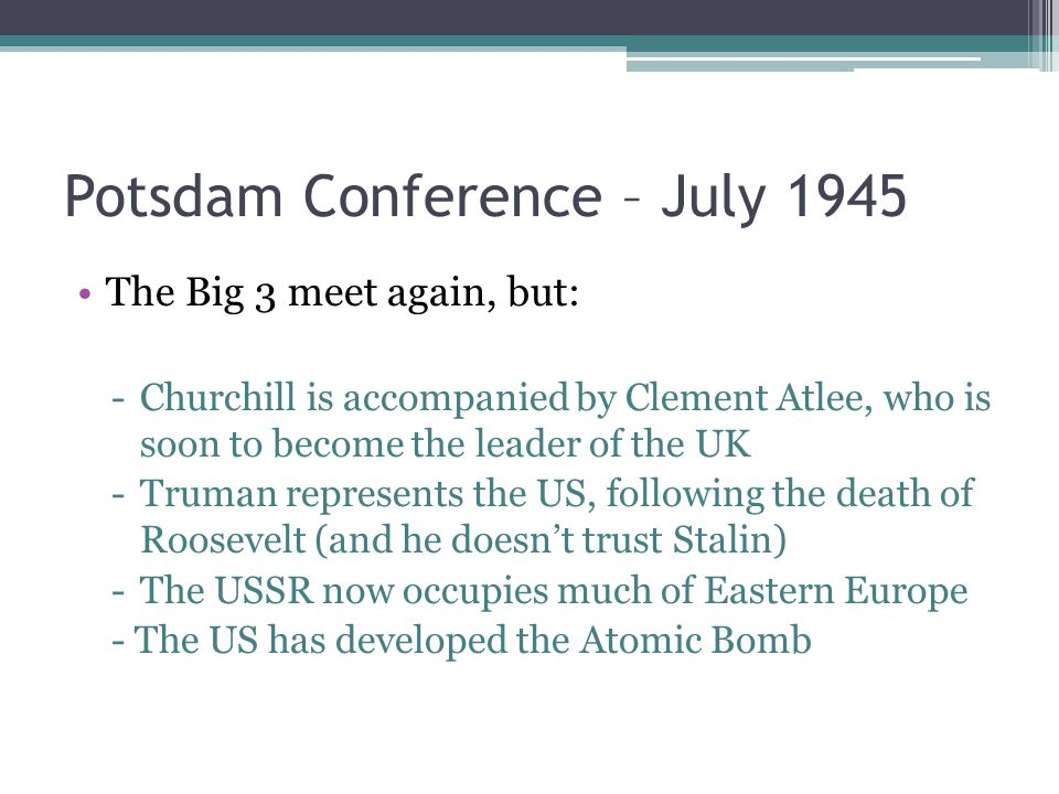 Potsdam Conference – July 1945 The Big 3 meet again, but: -Churchill is accompanied by Clement Atlee, who is soon to become the leader of the UK -Truman represents the US, following the death of Roosevelt (and he doesn't trust Stalin) -The USSR now occupies much of Eastern Europe - The US has developed the Atomic Bomb
