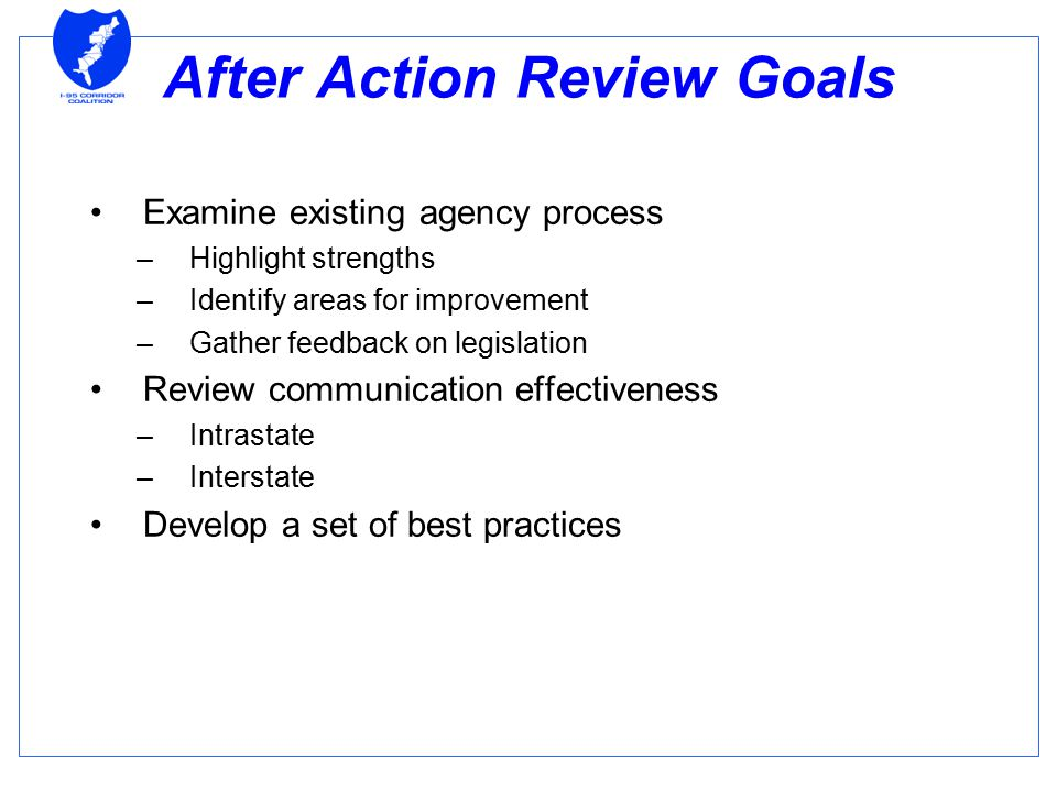 After Action Review Goals Examine existing agency process –Highlight strengths –Identify areas for improvement –Gather feedback on legislation Review communication effectiveness –Intrastate –Interstate Develop a set of best practices