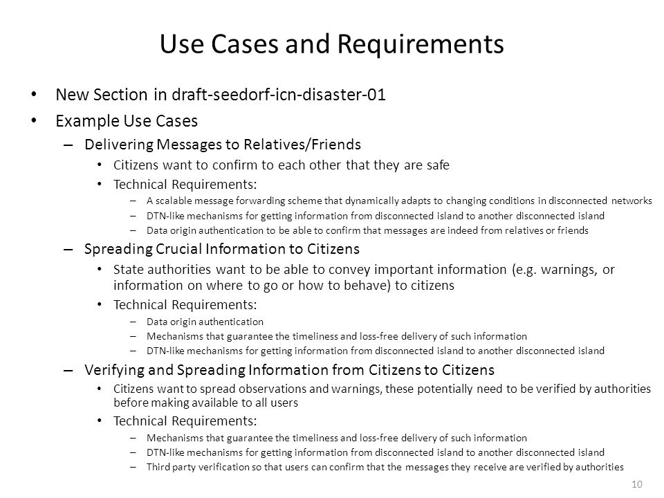 Use Cases and Requirements New Section in draft-seedorf-icn-disaster-01 Example Use Cases – Delivering Messages to Relatives/Friends Citizens want to confirm to each other that they are safe Technical Requirements: – A scalable message forwarding scheme that dynamically adapts to changing conditions in disconnected networks – DTN-like mechanisms for getting information from disconnected island to another disconnected island – Data origin authentication to be able to confirm that messages are indeed from relatives or friends – Spreading Crucial Information to Citizens State authorities want to be able to convey important information (e.g.