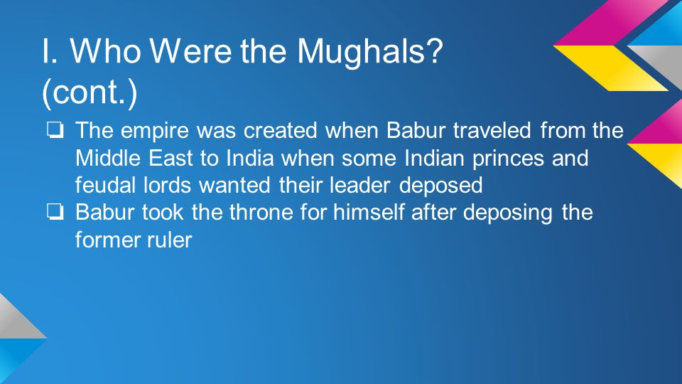 II. Where did They Reside? ❏ The Mughals ruled most of present day India and Pakistan