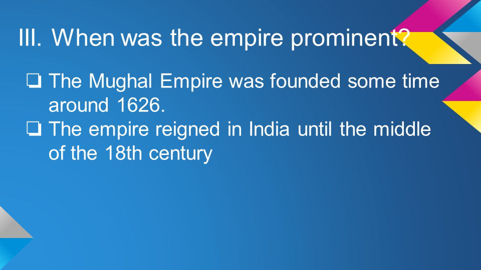 III. When was the empire prominent. ❏ The Mughal Empire was founded some time around 1626.