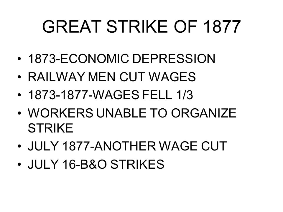 1873-ECONOMIC DEPRESSION RAILWAY MEN CUT WAGES 1873-1877-WAGES FELL 1/3 WORKERS UNABLE TO ORGANIZE STRIKE JULY 1877-ANOTHER WAGE CUT JULY 16-B&O STRIK