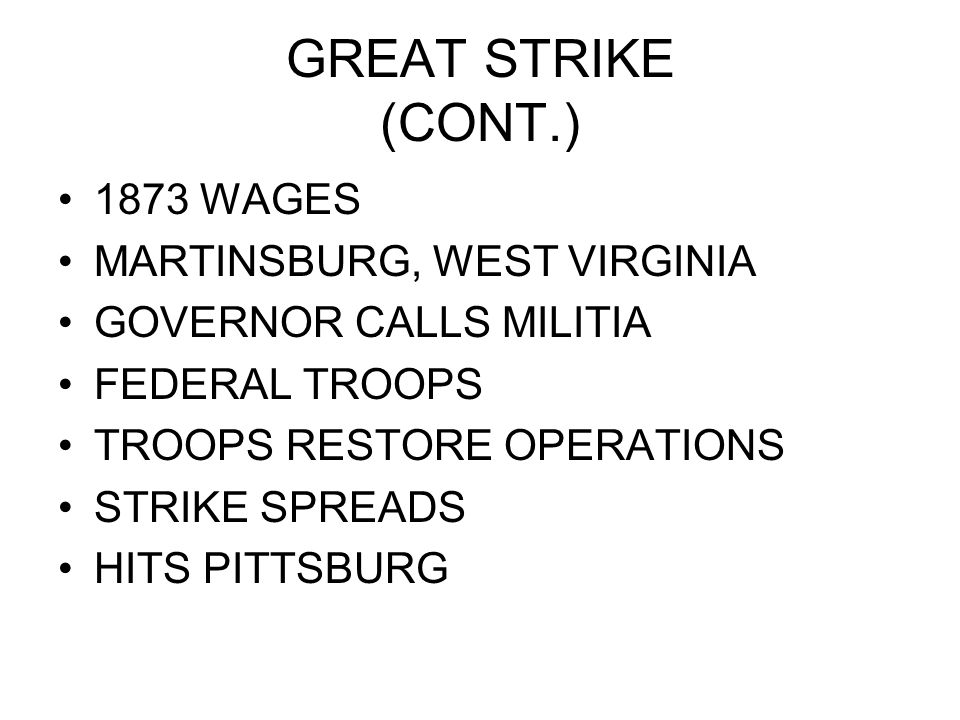 GREAT STRIKE (CONT.) 1873 WAGES MARTINSBURG, WEST VIRGINIA GOVERNOR CALLS MILITIA FEDERAL TROOPS TROOPS RESTORE OPERATIONS STRIKE SPREADS HITS PITTSBU
