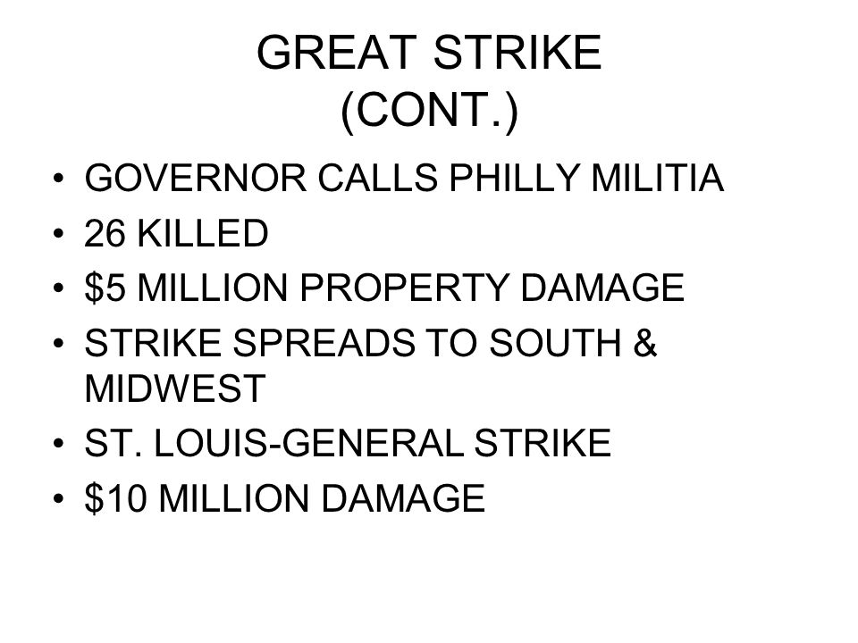 GREAT STRIKE (CONT.) GOVERNOR CALLS PHILLY MILITIA 26 KILLED $5 MILLION PROPERTY DAMAGE STRIKE SPREADS TO SOUTH & MIDWEST ST. LOUIS-GENERAL STRIKE $10