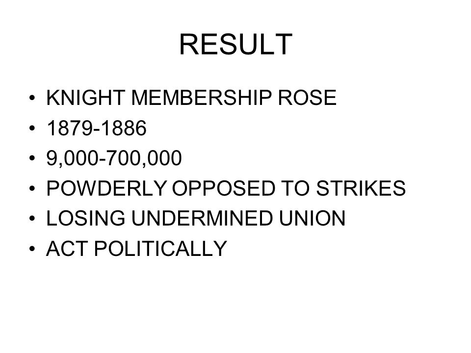 RESULT KNIGHT MEMBERSHIP ROSE 1879-1886 9,000-700,000 POWDERLY OPPOSED TO STRIKES LOSING UNDERMINED UNION ACT POLITICALLY