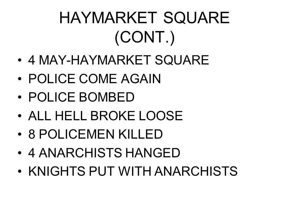 HAYMARKET SQUARE (CONT.) 4 MAY-HAYMARKET SQUARE POLICE COME AGAIN POLICE BOMBED ALL HELL BROKE LOOSE 8 POLICEMEN KILLED 4 ANARCHISTS HANGED KNIGHTS PUT WITH ANARCHISTS