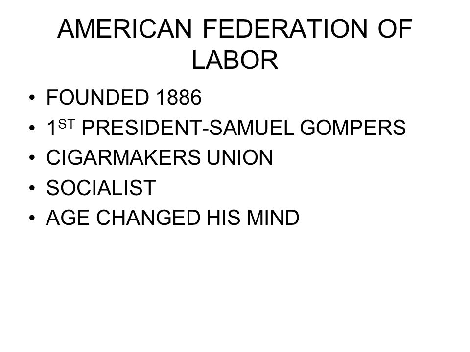 AMERICAN FEDERATION OF LABOR FOUNDED 1886 1 ST PRESIDENT-SAMUEL GOMPERS CIGARMAKERS UNION SOCIALIST AGE CHANGED HIS MIND