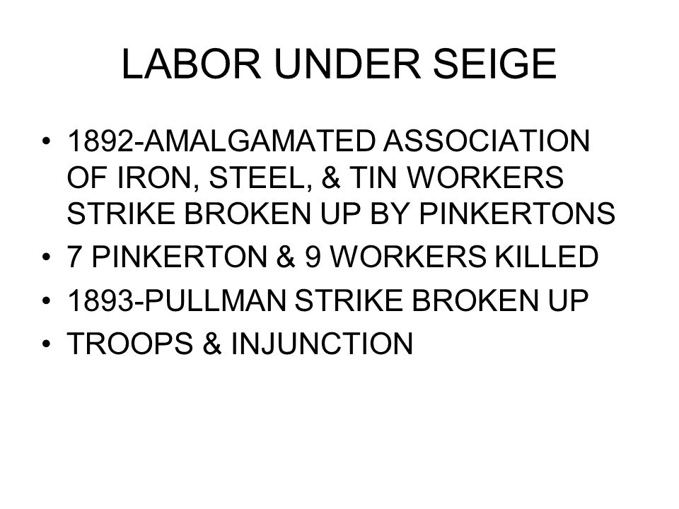 LABOR UNDER SEIGE 1892-AMALGAMATED ASSOCIATION OF IRON, STEEL, & TIN WORKERS STRIKE BROKEN UP BY PINKERTONS 7 PINKERTON & 9 WORKERS KILLED 1893-PULLMAN STRIKE BROKEN UP TROOPS & INJUNCTION