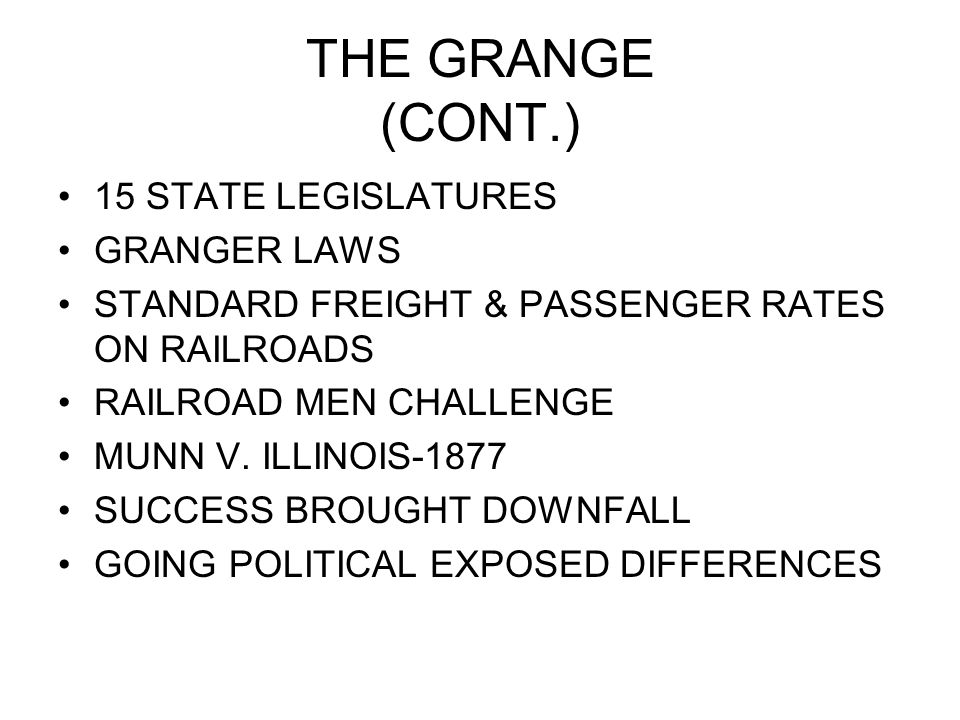 THE GRANGE (CONT.) 15 STATE LEGISLATURES GRANGER LAWS STANDARD FREIGHT & PASSENGER RATES ON RAILROADS RAILROAD MEN CHALLENGE MUNN V.