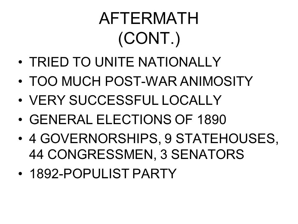 AFTERMATH (CONT.) TRIED TO UNITE NATIONALLY TOO MUCH POST-WAR ANIMOSITY VERY SUCCESSFUL LOCALLY GENERAL ELECTIONS OF 1890 4 GOVERNORSHIPS, 9 STATEHOUSES, 44 CONGRESSMEN, 3 SENATORS 1892-POPULIST PARTY