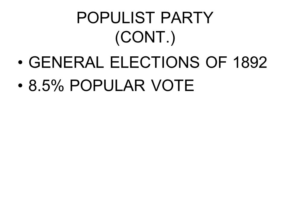 POPULIST PARTY (CONT.) GENERAL ELECTIONS OF 1892 8.5% POPULAR VOTE