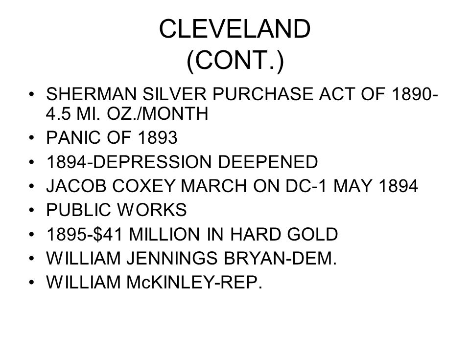 CLEVELAND (CONT.) SHERMAN SILVER PURCHASE ACT OF 1890- 4.5 MI. OZ./MONTH PANIC OF 1893 1894-DEPRESSION DEEPENED JACOB COXEY MARCH ON DC-1 MAY 1894 PUB