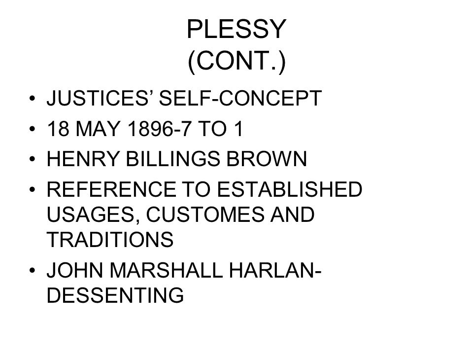PLESSY (CONT.) JUSTICES' SELF-CONCEPT 18 MAY 1896-7 TO 1 HENRY BILLINGS BROWN REFERENCE TO ESTABLISHED USAGES, CUSTOMES AND TRADITIONS JOHN MARSHALL HARLAN- DESSENTING