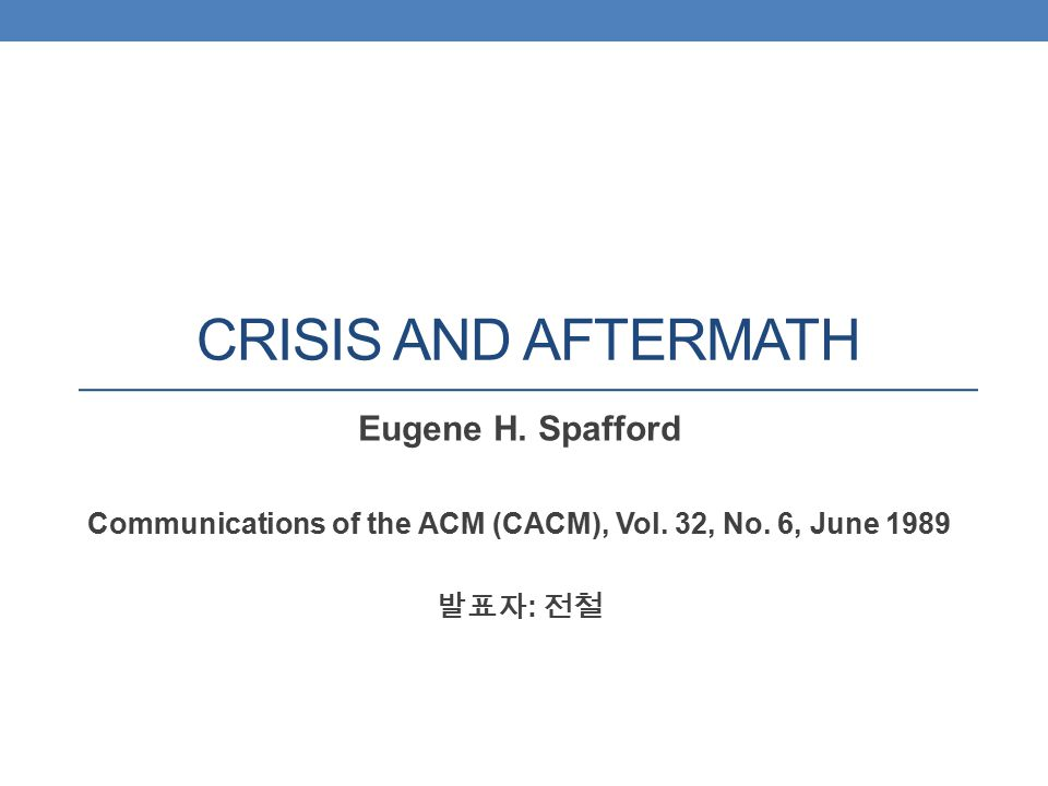 CRISIS AND AFTERMATH Eugene H. Spafford Communications of the ACM (CACM), Vol. 32, No. 6, June 1989 발표자 : 전철