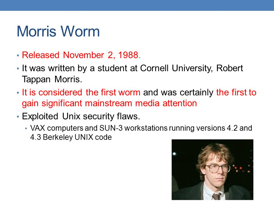 How the worm operated Took advantage of ① the flaws in standard software installed on Unix fingerd It has the vulnerability of the buffer overflow attack sendmail The worm used debugging mode as backdoor password mechanism password guessing attack ② a mechanism used to simplify the sharing of resources in local area networks rsh, rexec