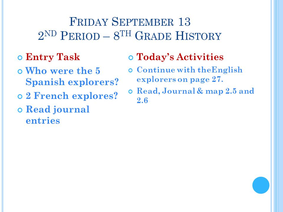 F RIDAY S EPTEMBER 13 2 ND P ERIOD – 8 TH G RADE H ISTORY Entry Task Who were the 5 Spanish explorers.