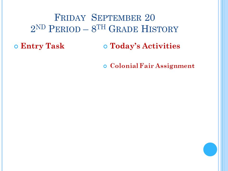 F RIDAY S EPTEMBER 20 2 ND P ERIOD – 8 TH G RADE H ISTORY Entry TaskToday's Activities Colonial Fair Assignment