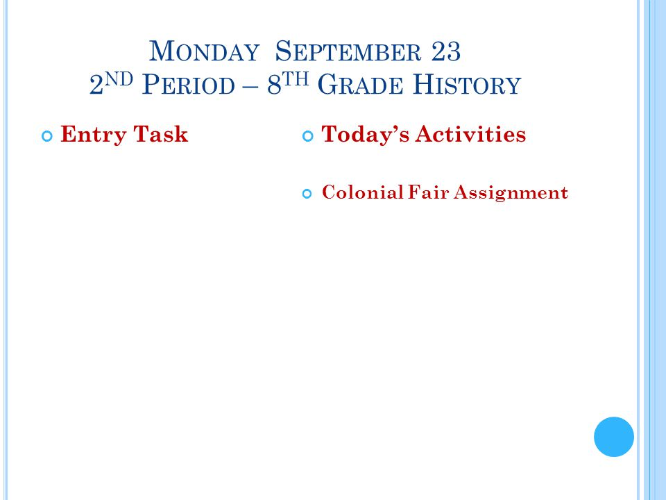 M ONDAY S EPTEMBER 23 2 ND P ERIOD – 8 TH G RADE H ISTORY Entry TaskToday's Activities Colonial Fair Assignment