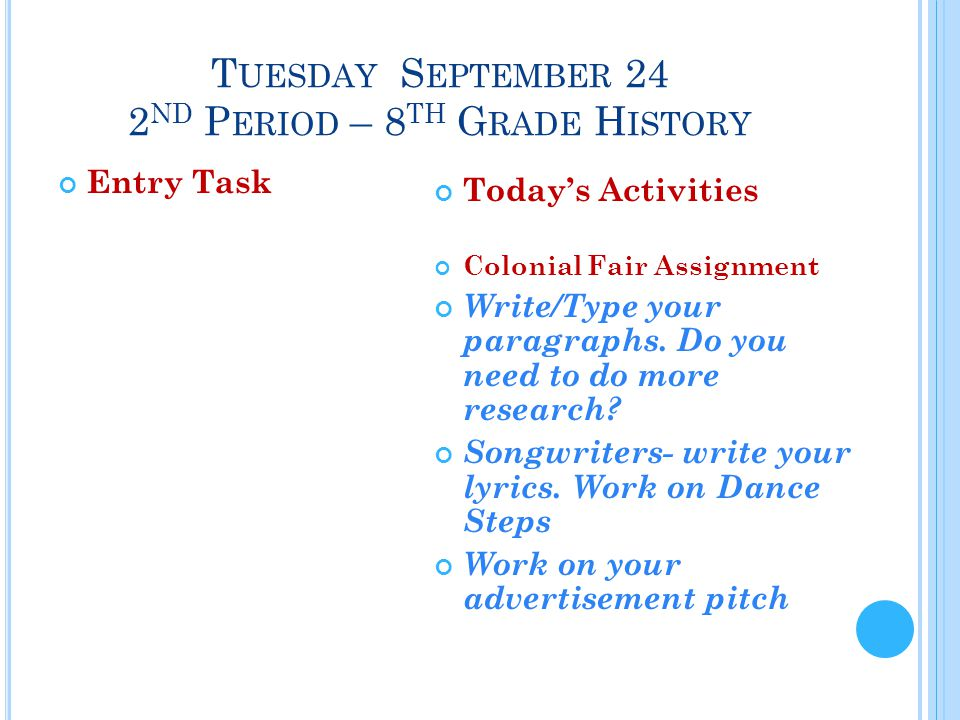 T UESDAY S EPTEMBER 24 2 ND P ERIOD – 8 TH G RADE H ISTORY Entry Task Today's Activities Colonial Fair Assignment Write/Type your paragraphs.