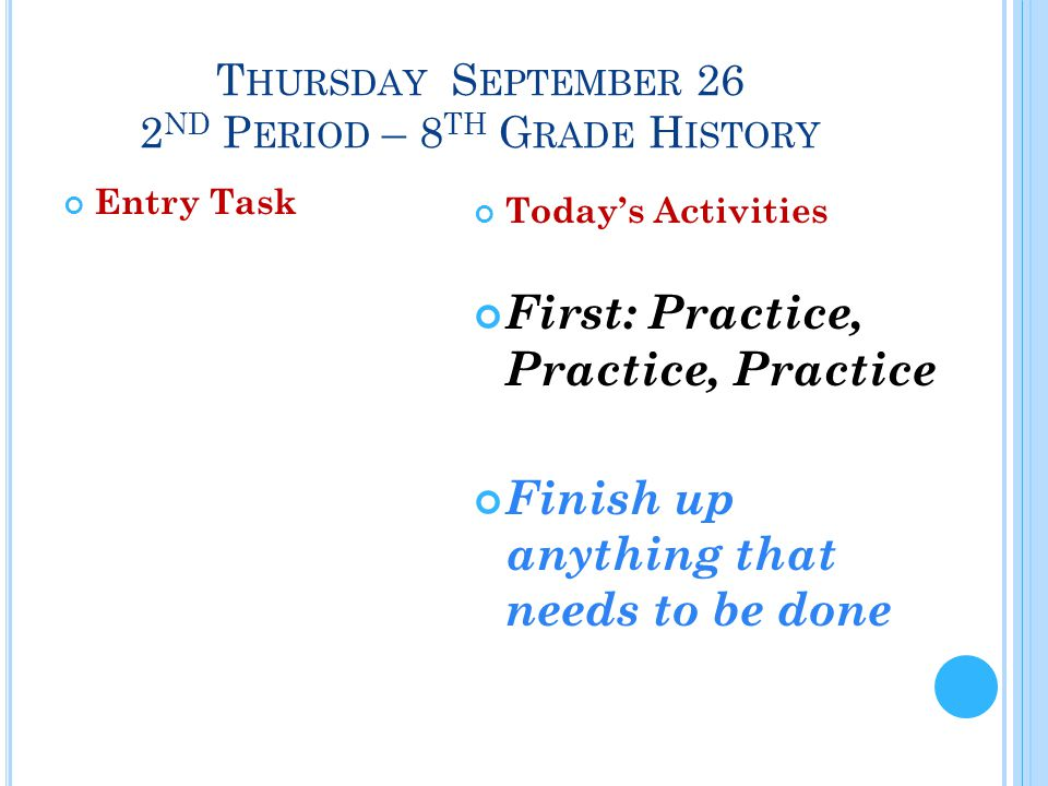 T HURSDAY S EPTEMBER 26 2 ND P ERIOD – 8 TH G RADE H ISTORY Entry Task Today's Activities First: Practice, Practice, Practice Finish up anything that needs to be done