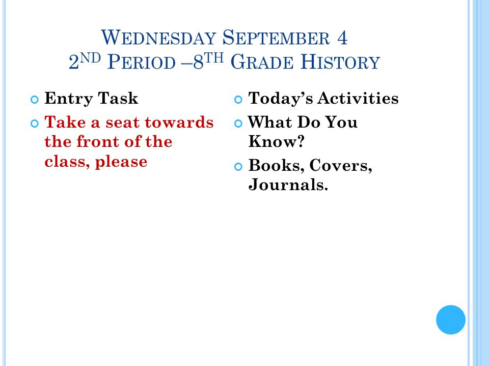W EDNESDAY S EPTEMBER 4 2 ND P ERIOD –8 TH G RADE H ISTORY Entry Task Take a seat towards the front of the class, please Today's Activities What Do You Know.
