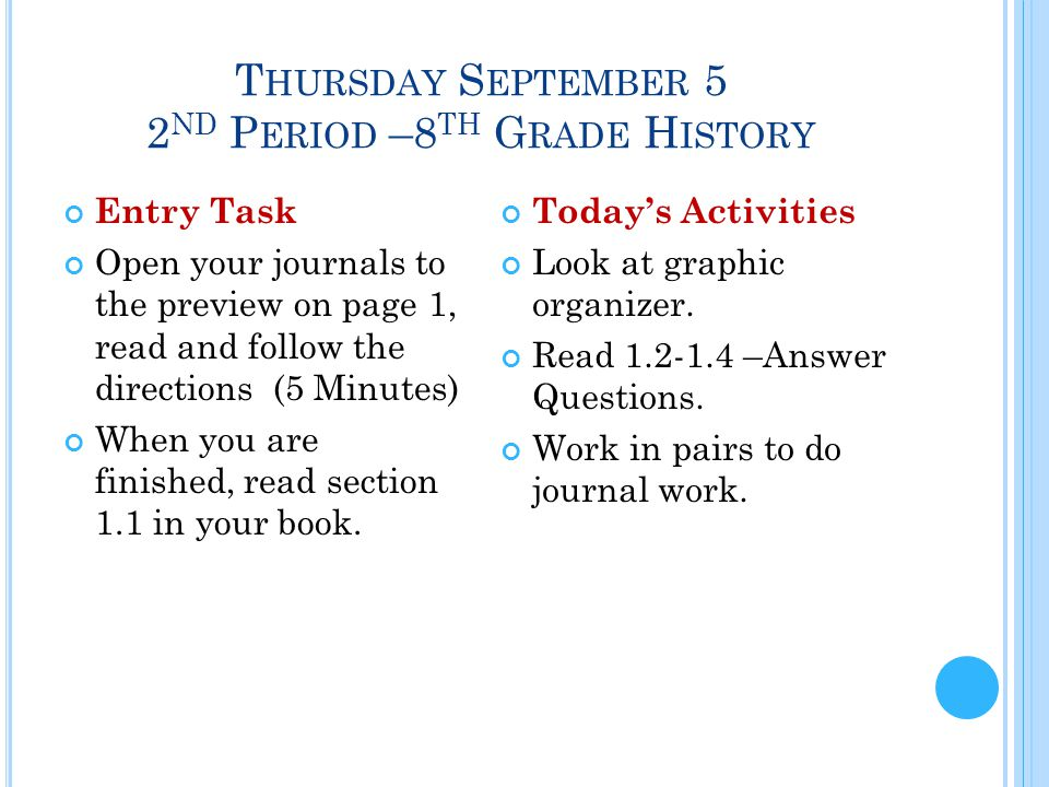T HURSDAY S EPTEMBER 5 2 ND P ERIOD –8 TH G RADE H ISTORY Entry Task Open your journals to the preview on page 1, read and follow the directions (5 Minutes) When you are finished, read section 1.1 in your book.