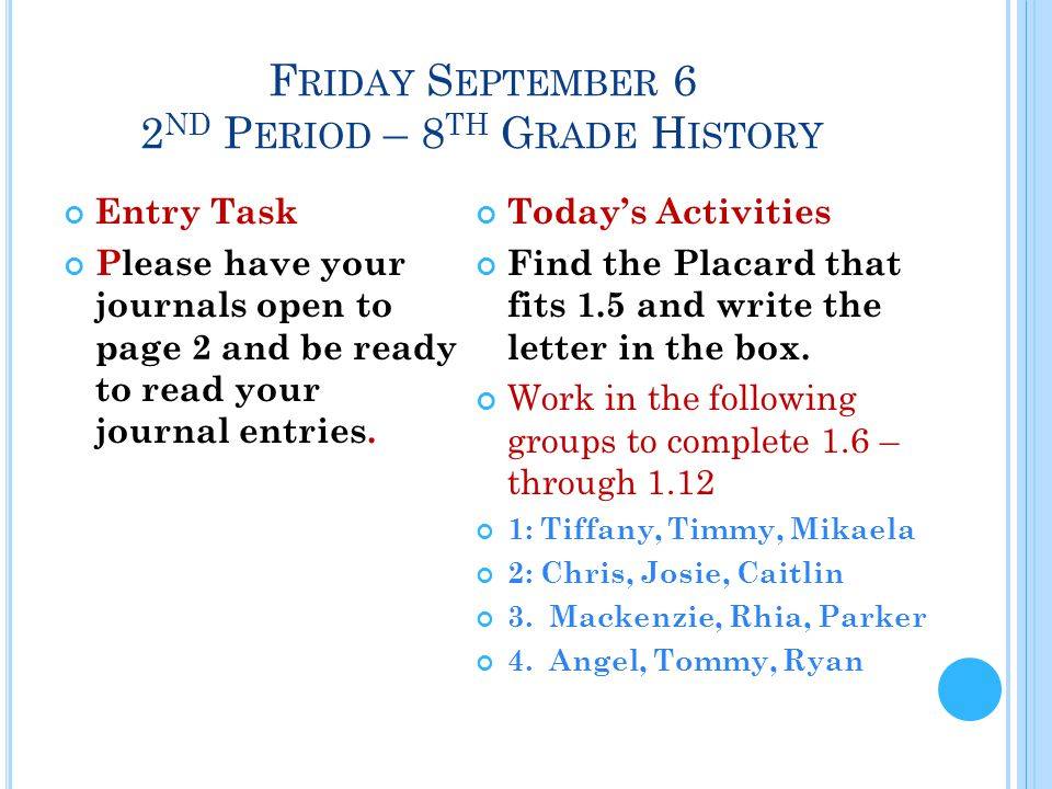 F RIDAY S EPTEMBER 6 2 ND P ERIOD – 8 TH G RADE H ISTORY Entry Task Please have your journals open to page 2 and be ready to read your journal entries.
