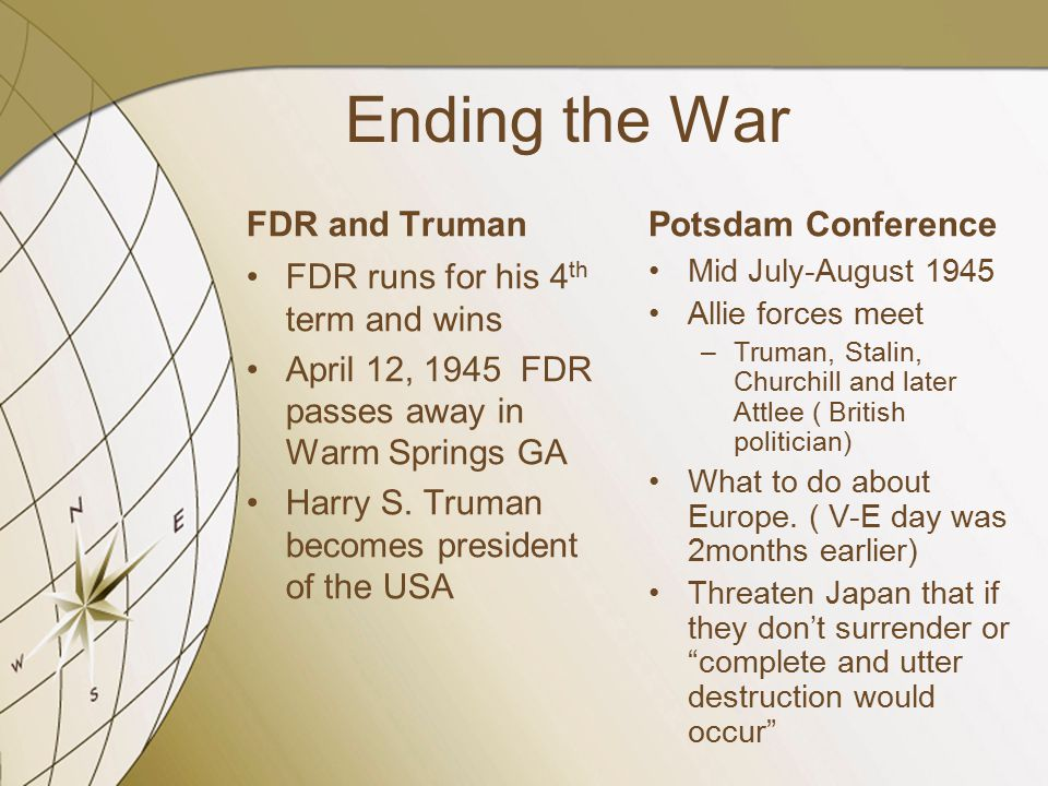 Ending the War FDR and Truman FDR runs for his 4 th term and wins April 12, 1945 FDR passes away in Warm Springs GA Harry S. Truman becomes president