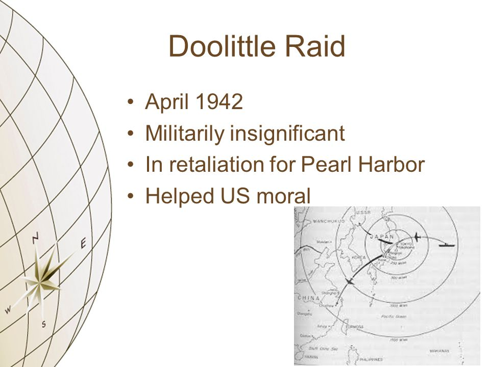 Doolittle Raid April 1942 Militarily insignificant In retaliation for Pearl Harbor Helped US moral