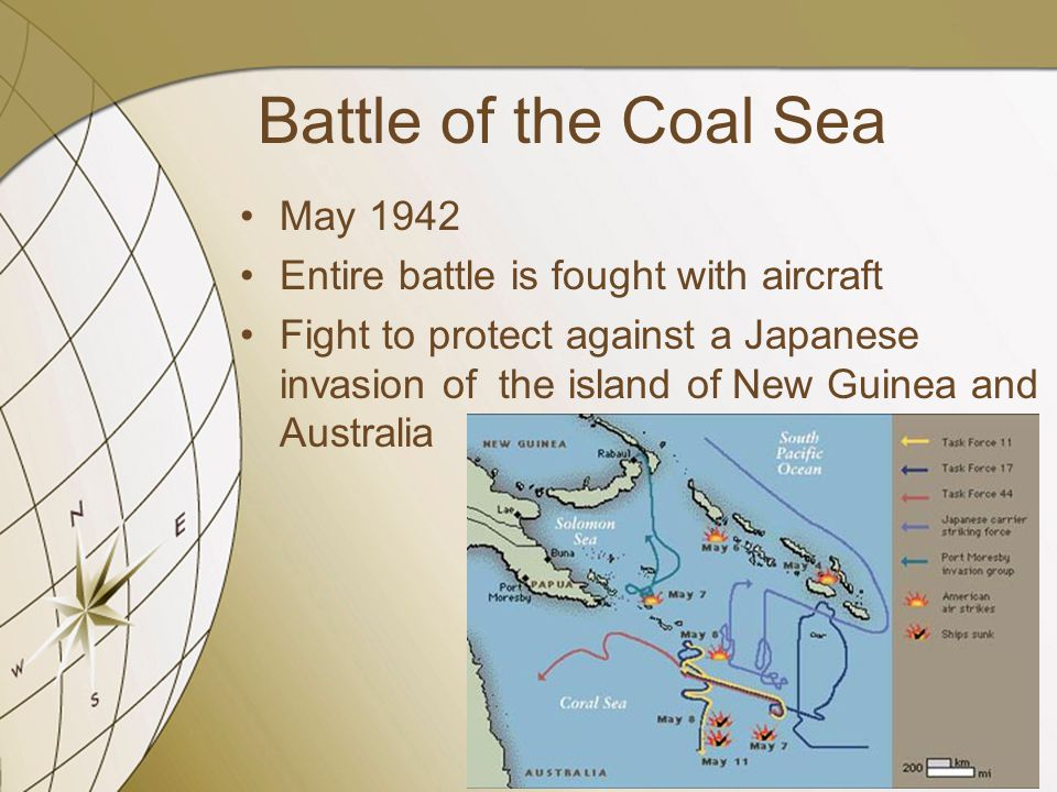 Battle of the Coal Sea May 1942 Entire battle is fought with aircraft Fight to protect against a Japanese invasion of the island of New Guinea and Aus