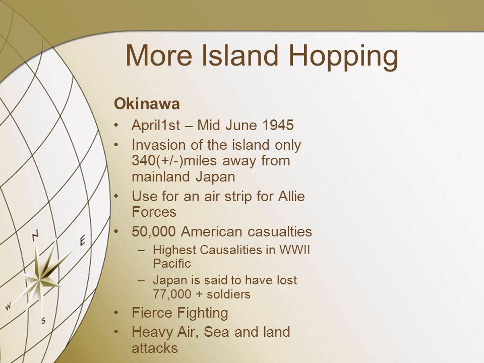 More Island Hopping Okinawa April1st – Mid June 1945 Invasion of the island only 340(+/-)miles away from mainland Japan Use for an air strip for Allie