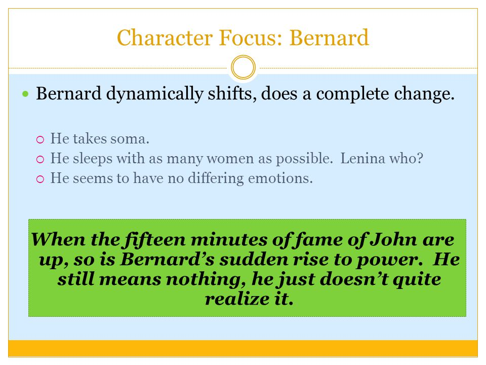 Character Focus: Bernard Bernard dynamically shifts, does a complete change.  He takes soma.  He sleeps with as many women as possible. Lenina who?