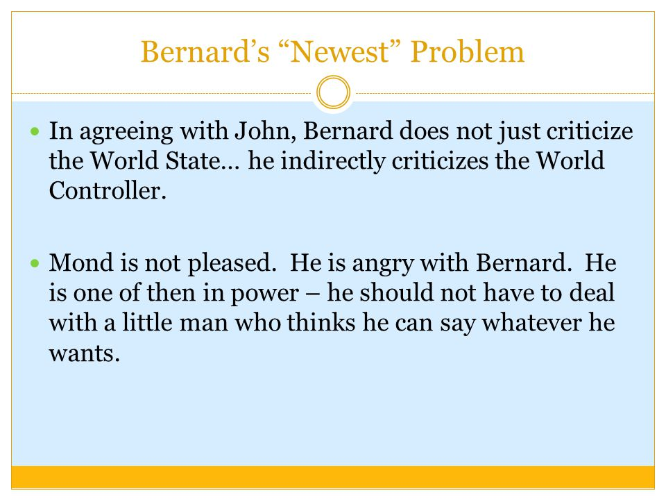 "Bernard's ""Newest"" Problem In agreeing with John, Bernard does not just criticize the World State… he indirectly criticizes the World Controller. Mond"
