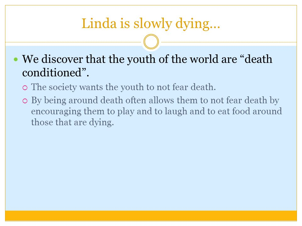 Linda is slowly dying… We discover that the youth of the world are death conditioned .