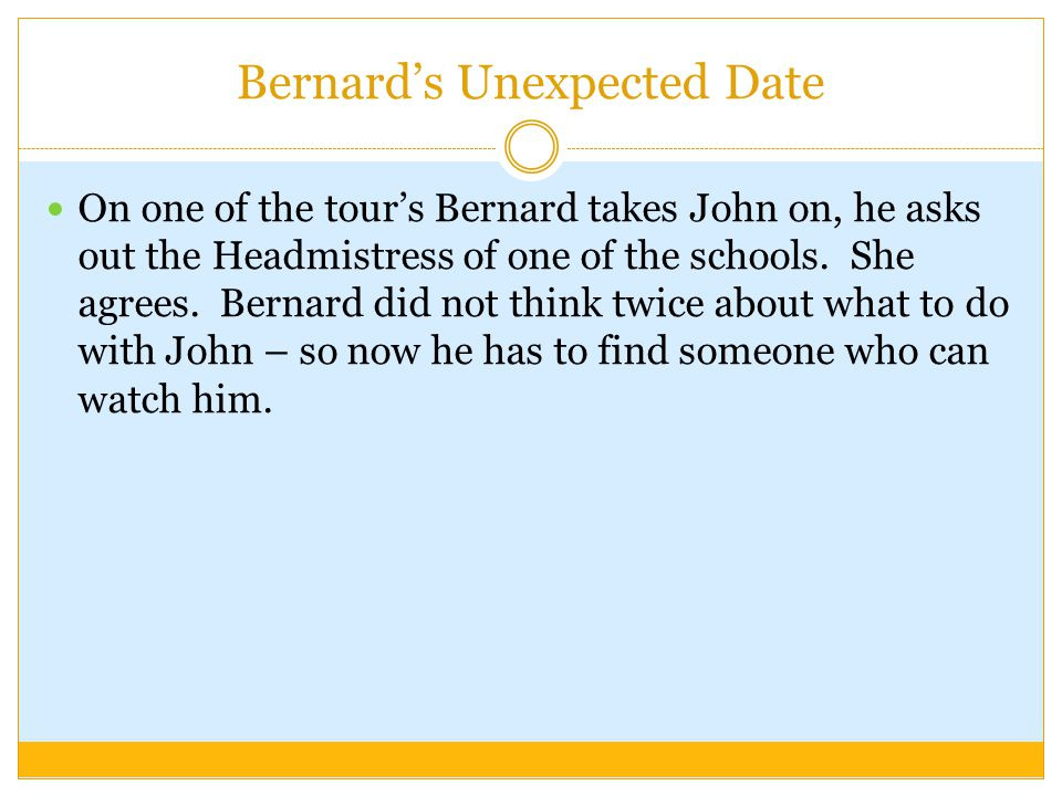 Bernard's Unexpected Date On one of the tour's Bernard takes John on, he asks out the Headmistress of one of the schools. She agrees. Bernard did not