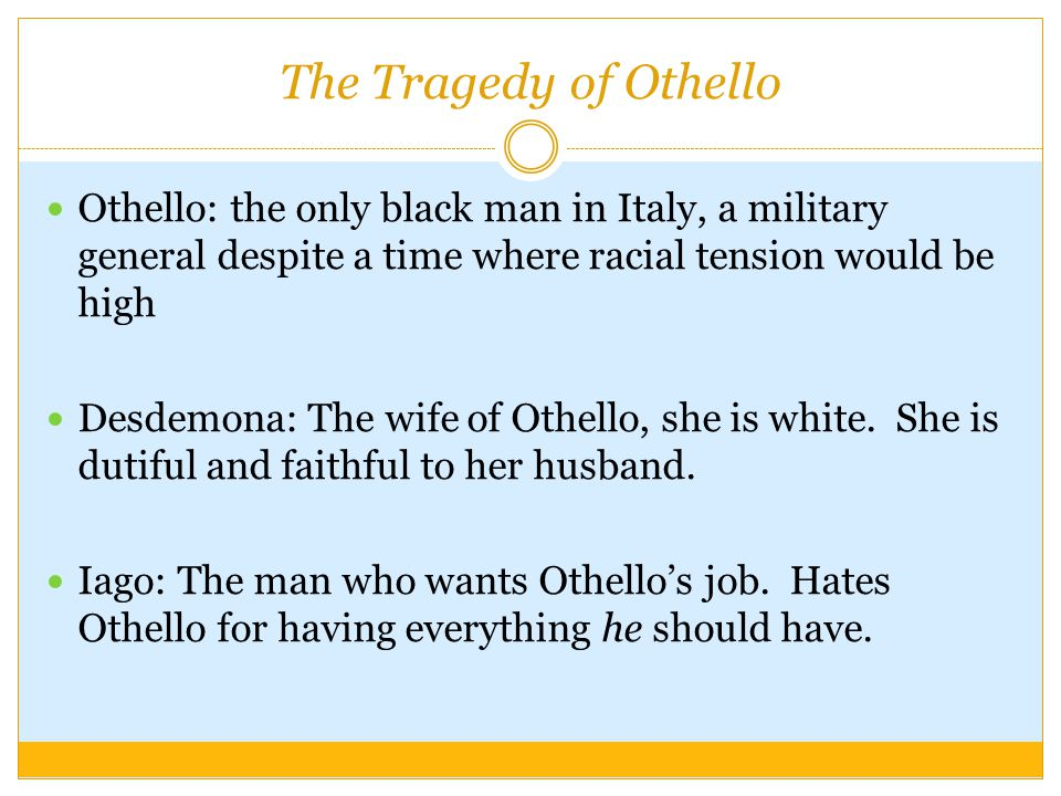The Tragedy of Othello Othello: the only black man in Italy, a military general despite a time where racial tension would be high Desdemona: The wife of Othello, she is white.