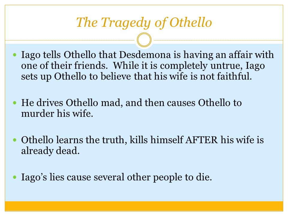 The Tragedy of Othello Iago tells Othello that Desdemona is having an affair with one of their friends.